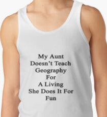 My Aunt Doesn't Teach Geography For A Living She Does It For Fun Tank Top