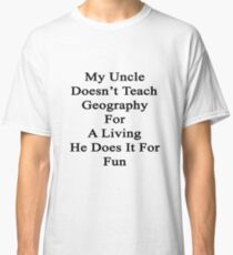 My Uncle Doesn't Teach Geography For A Living He Does It For Fun Classic T-Shirt