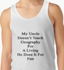 My Uncle Doesn't Teach Geography For A Living He Does It For Fun Tank Top