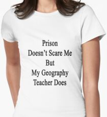 Prison Doesn't Scare Me But My Geography Teacher Does Women's Fitted T-Shirt