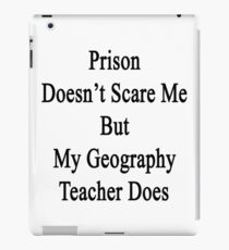 Prison Doesn't Scare Me But My Geography Teacher Does iPad Case/Skin