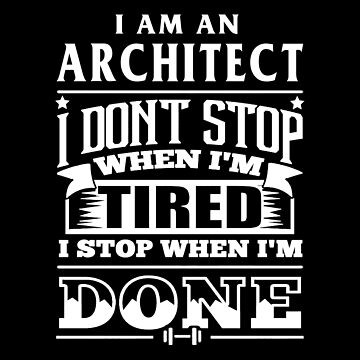 Architect - I Am An Architect I Don't Stop When I'm Tired I Stop When I'm Done by melissagordon