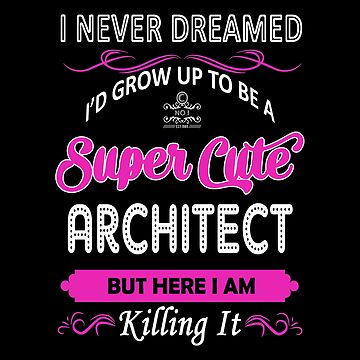 Architect - I Never Dreamed I'd Grow Up To Be A Super Cute Architect by melissagordon