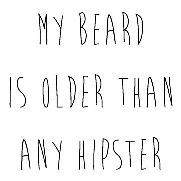My Beard is Older Than Any Hipster by TheIzzySquishy