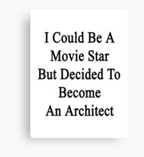 I Could Be A Movie Star But Decided To Become An Architect  Canvas Print