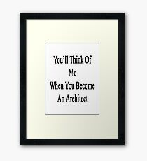 You'll Think Of Me When You Become An Architect Framed Print