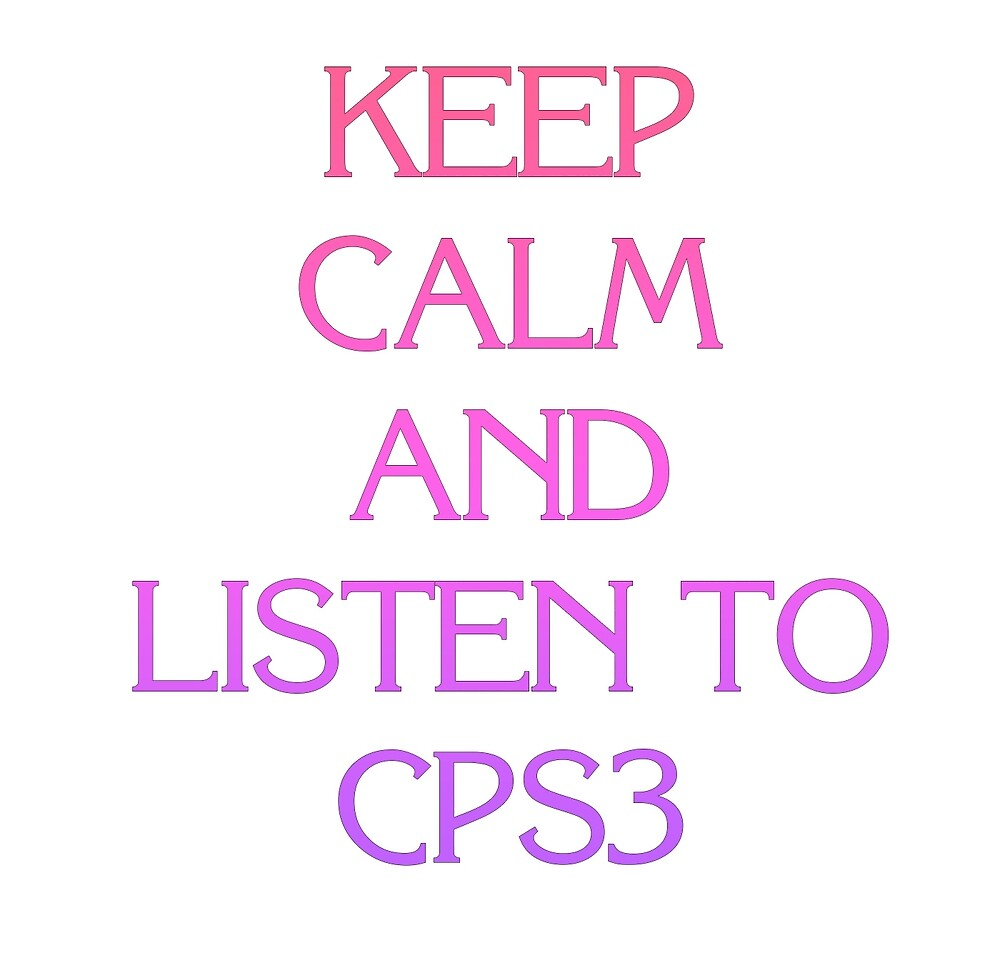Keep Calm and Listen to CPS3 by nmh2012