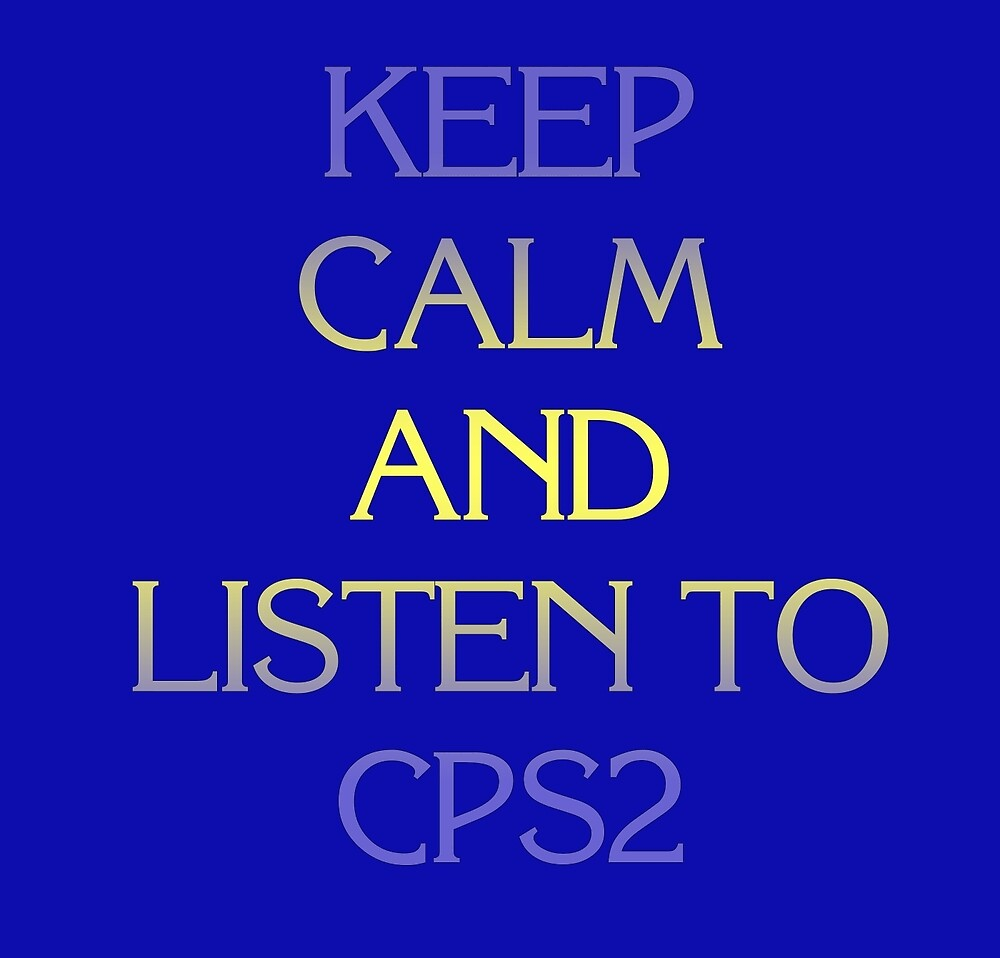 Keep Calm and Listen to CPS2 by nmh2012