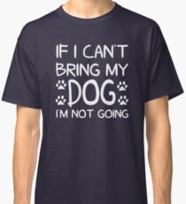 If I Can't Bring My Dog I'm Not Going Classic T-Shirt