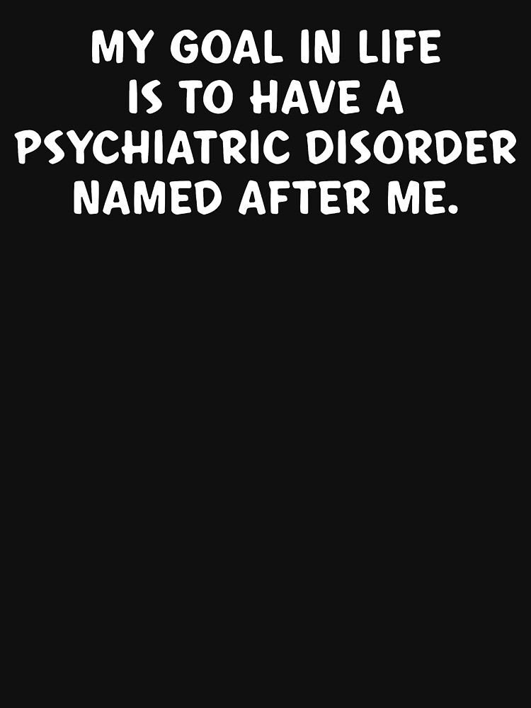 My Goal In Life Is To Have A Psychiatric Disorder Named After Me by HelMick
