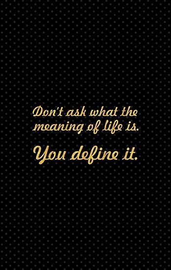 Don't ask what the meaning of life is... Life Inspirational Quote by Powerofwordss