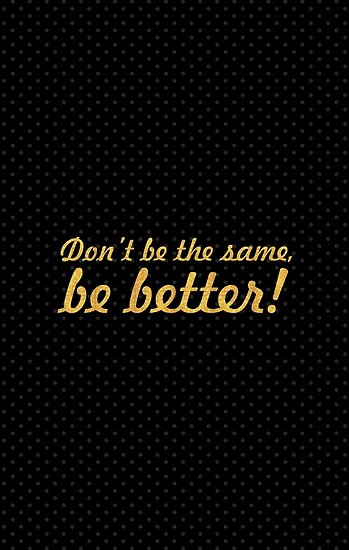 Don't be the same, be better... Inspirational Quote by Powerofwordss