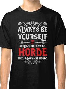 Warcraft - Always Be Yourself Unless You Can Be Horde Classic T-Shirt