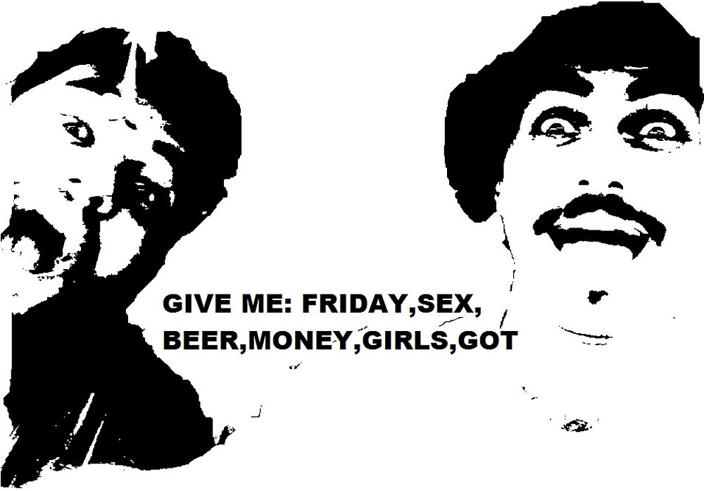 GIVE ME: FRIDAY, BEER,SEX,MONEY,GIRLS,GOT by Dodo Fer