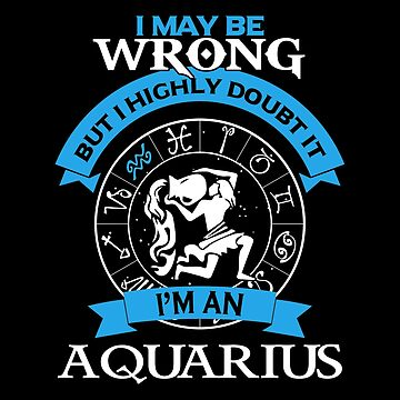 Aquarius - I May Be Wrong But I Highly Doubt It I'm An Aquarius by madelinejones