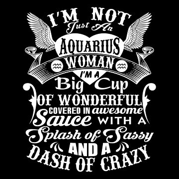 Aquarius - I'm Not Just An Aquarius Woman I'm A Big Cup Of Wonderful by madelinejones