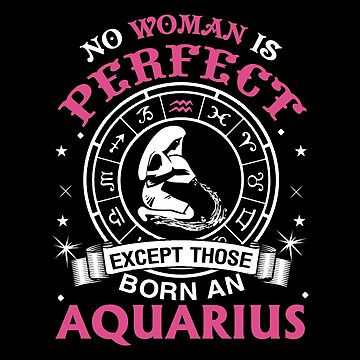 Aquarius - No Woman Is Perfect Except Those Born An Aquarius by madelinejones