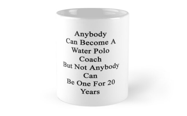 Anybody Can Become A Water Polo Coach But Not Anybody Can Be One For 20 Years by supernova23