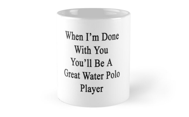 When I'm Done With You You'll Be A Great Water Polo Player by supernova23