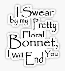 I Swear by my Pretty Floral Bonnet, I will end you Sticker