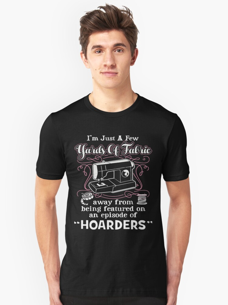 I'm Just A Few Yards Of Fabric Away From Being Featured On An Episode Of Hoarders Unisex T-Shirt Front