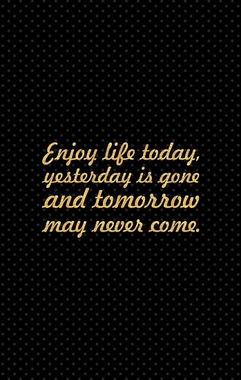 Enjoy life today... Life Inspirational Quote by Powerofwordss
