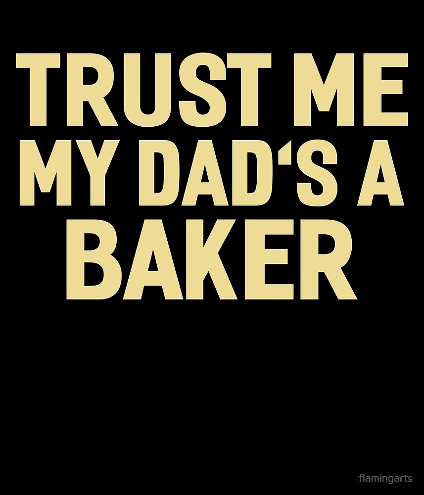 TRUST ME MY DAD'S A BAKER by flamingarts