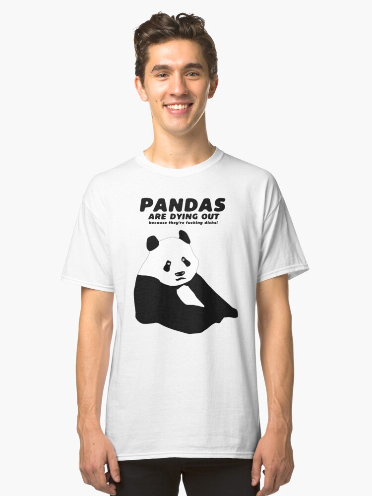 Pandas are dying out because they're f*cking d*cks! Classic T-Shirt Front