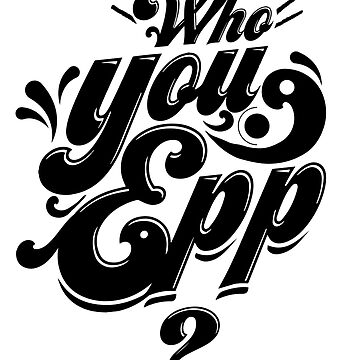 Who You Epp by colordeaf