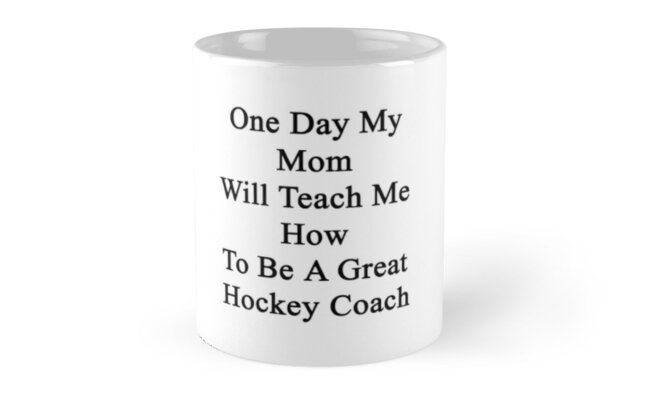 One Day My Mom Will Teach Me How To Be A Great Hockey Coach  by supernova23