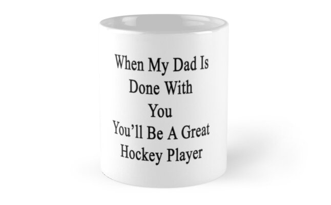 When My Dad Is Done With You You'll Be A Great Hockey Player by supernova23