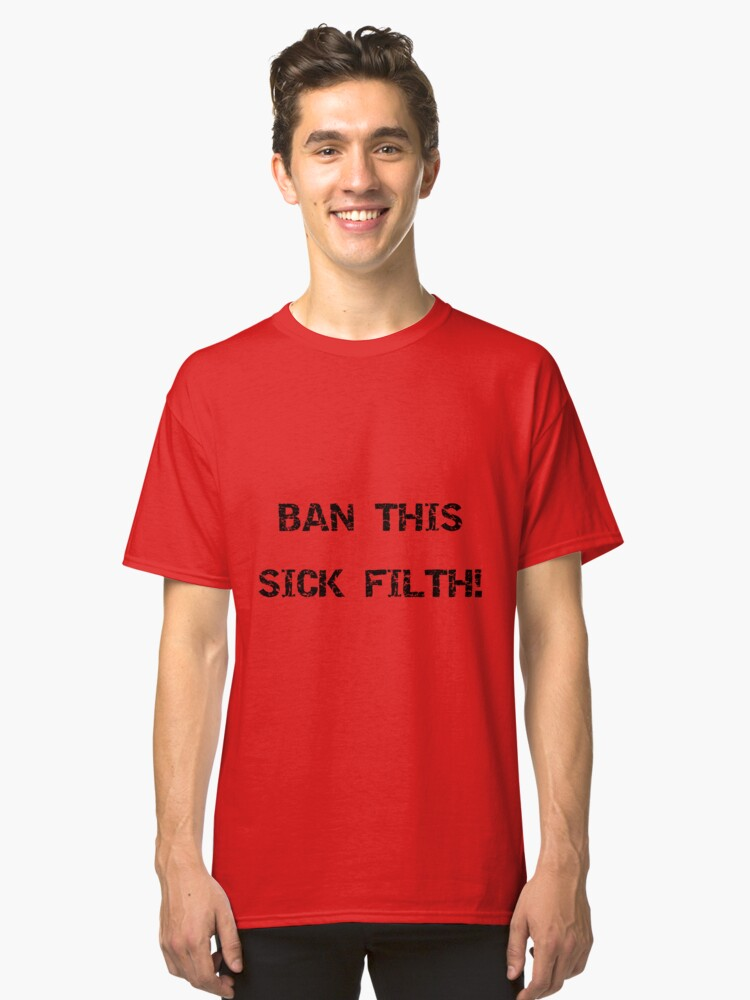 Ban This Sick Filth! - Black Classic T-Shirt Front
