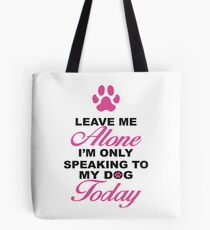 Leave Me Alone, I'm Only Speaking To My Dog Today. Tote Bag