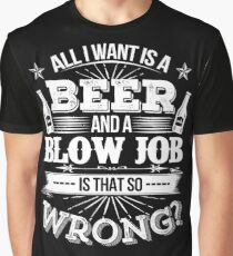 Beer - All I Want Is A Beer And A Blow Job Is That So Wrong Graphic T-Shirt