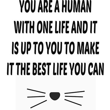 You are a human with one life and it is up to you to make it the best life you can - JJ3005 by jj3005
