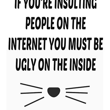 If you're insulting people on the internet you must be ugly on the inside - JJ3005 by jj3005