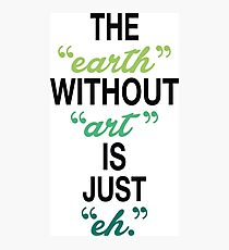 The Earth Without Art Is Just Eh. Photographic Print