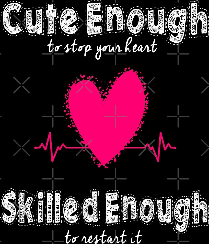 Cute Enough To Stop Your Heart Skilled Enough To Restart It by wantneedlove