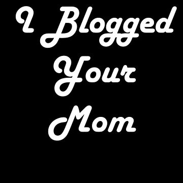 Simon's I Blogged Your Mom (white) by TMIcommittee