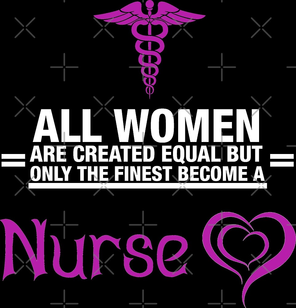 All Women Are Created Equal But Only The Finest Become A Nurse by wantneedlove