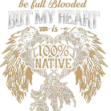 NATIVE AMERICAN I MAY NOT BE FULL BLOODED BUT MY HEART 100% NATIVE by NativeAmerican1