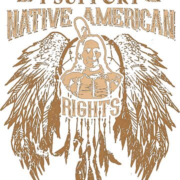 I SUPPORT NATIVE AMERICAN RIGHTS by NativeAmerican1