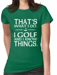 That's what I do I Golf and I know things Womens Fitted T-Shirt