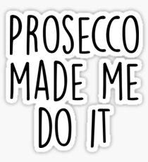 Prosecco made me do it Sticker