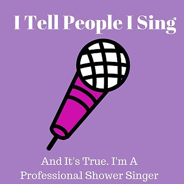 I'm A Professional Shower Singer by GraceHelen