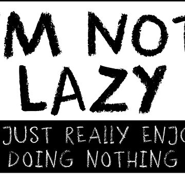 I'm Not Lazy Just Really Enjoy Doing Nothing by erliza