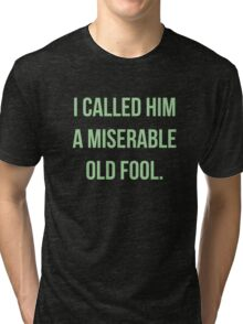 I Called Him A Miserable Old Fool Tri-blend T-Shirt