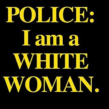 Dear Police: I am a White Woman by CoolDad420