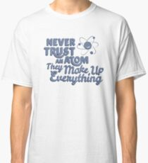 Never Trust An Atom They Make Up EveryThing T-shirt Tshirt Unisex Funny Men Women Male Female Boy Girl Adult Classic T-Shirt