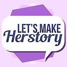 Let's Make Herstory – Feminist by riotcakes